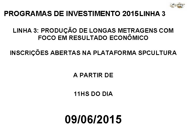 PROGRAMAS DE INVESTIMENTO 2015 LINHA 3: PRODUÇÃO DE LONGAS METRAGENS COM FOCO EM RESULTADO