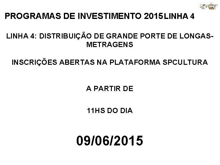 PROGRAMAS DE INVESTIMENTO 2015 LINHA 4: DISTRIBUIÇÃO DE GRANDE PORTE DE LONGASMETRAGENS INSCRIÇÕES ABERTAS
