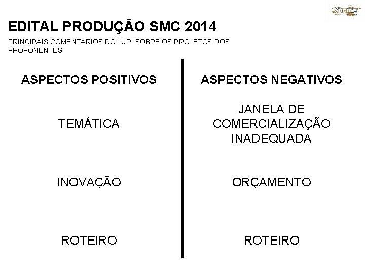 EDITAL PRODUÇÃO SMC 2014 PRINCIPAIS COMENTÁRIOS DO JURI SOBRE OS PROJETOS DOS PROPONENTES ASPECTOS