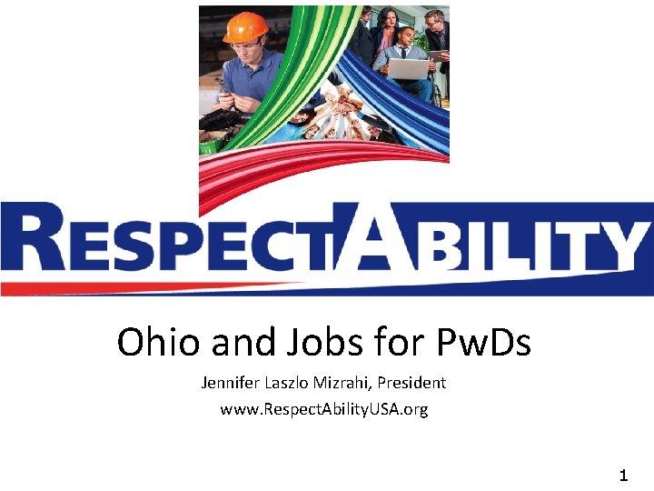 Ohio and Jobs for Pw. Ds Jennifer Laszlo Mizrahi, President www. Respect. Ability. USA.