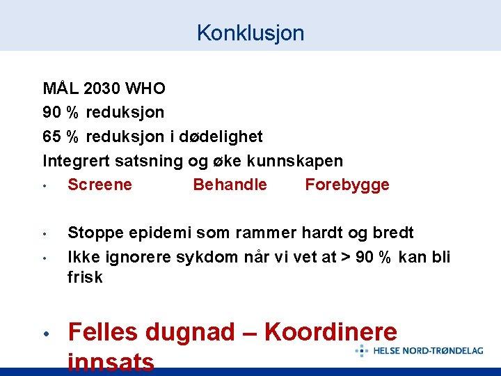 Konklusjon MÅL 2030 WHO 90 % reduksjon 65 % reduksjon i dødelighet Integrert satsning