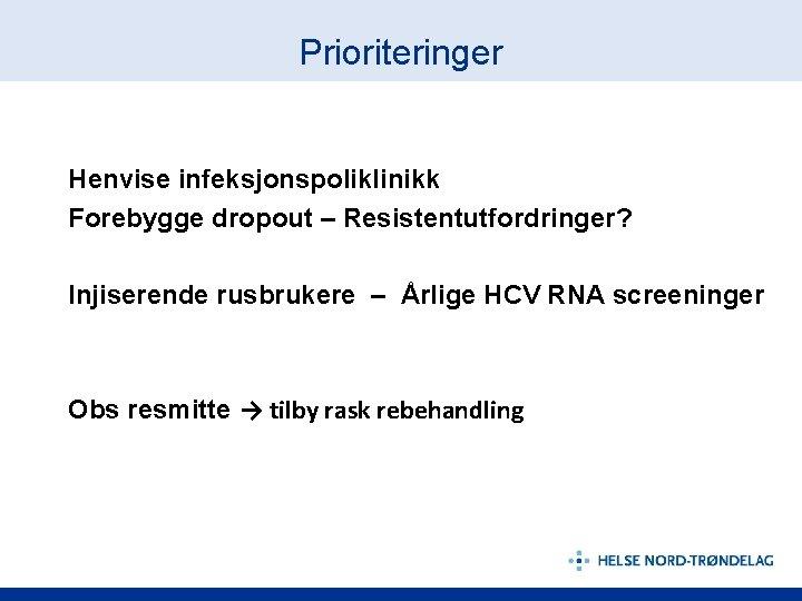 Prioriteringer Henvise infeksjonspoliklinikk Forebygge dropout – Resistentutfordringer? Injiserende rusbrukere – Årlige HCV RNA screeninger