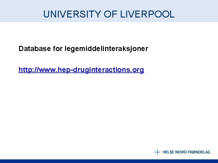 UNIVERSITY OF LIVERPOOL Database for legemiddelinteraksjoner http: //www. hep-druginteractions. org