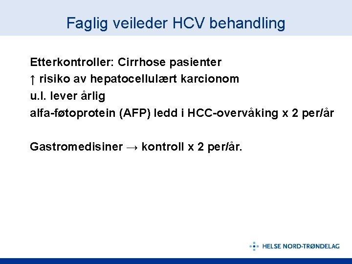 Faglig veileder HCV behandling Etterkontroller: Cirrhose pasienter ↑ risiko av hepatocellulært karcionom u. l.
