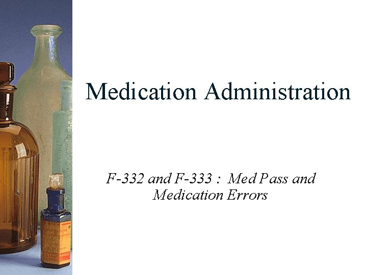 Medication Administration F-332 and F-333 : Med Pass and Medication Errors