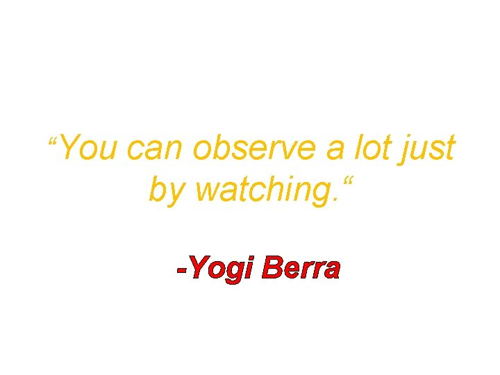 """""""You can observe a lot just by watching. """" -Yogi Berra"""