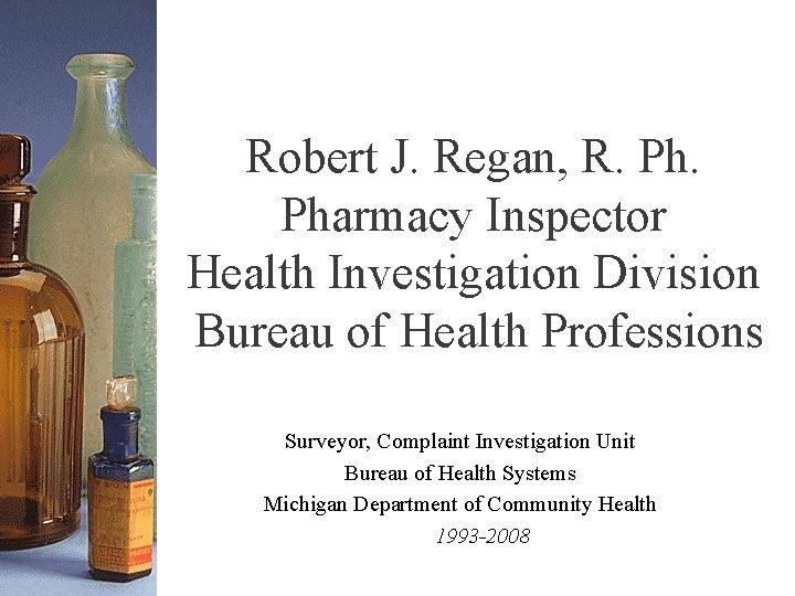 Robert J. Regan, R. Pharmacy Inspector Health Investigation Division Bureau of Health Professions Surveyor,