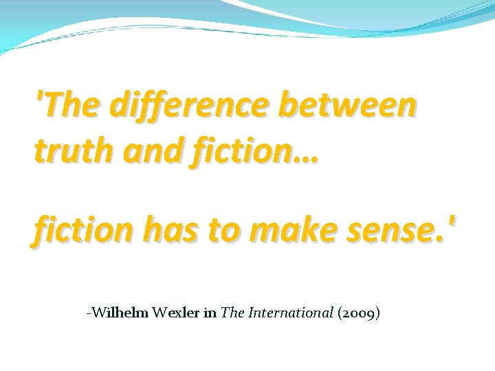 'The difference between truth and fiction… fiction has to make sense. ' -Wilhelm Wexler