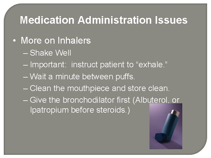 Medication Administration Issues • More on Inhalers – Shake Well – Important: instruct patient