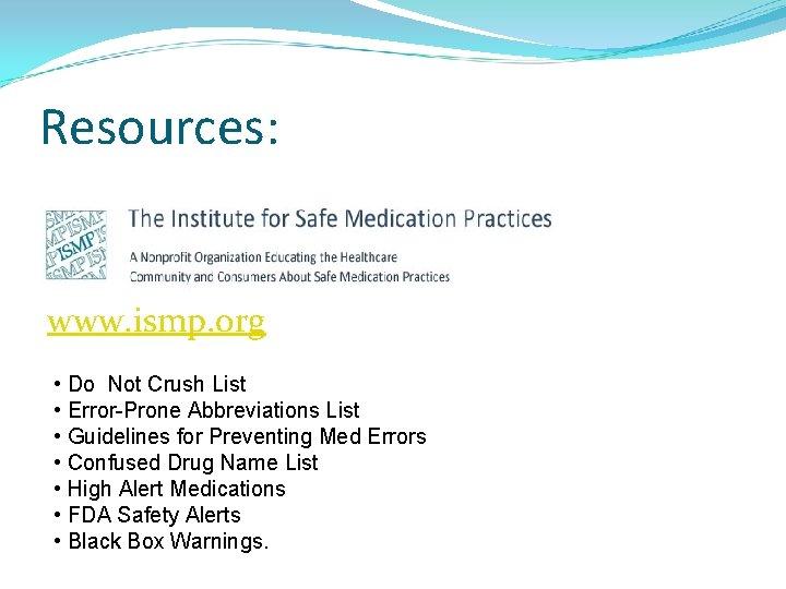 Resources: www. ismp. org • Do Not Crush List • Error-Prone Abbreviations List •