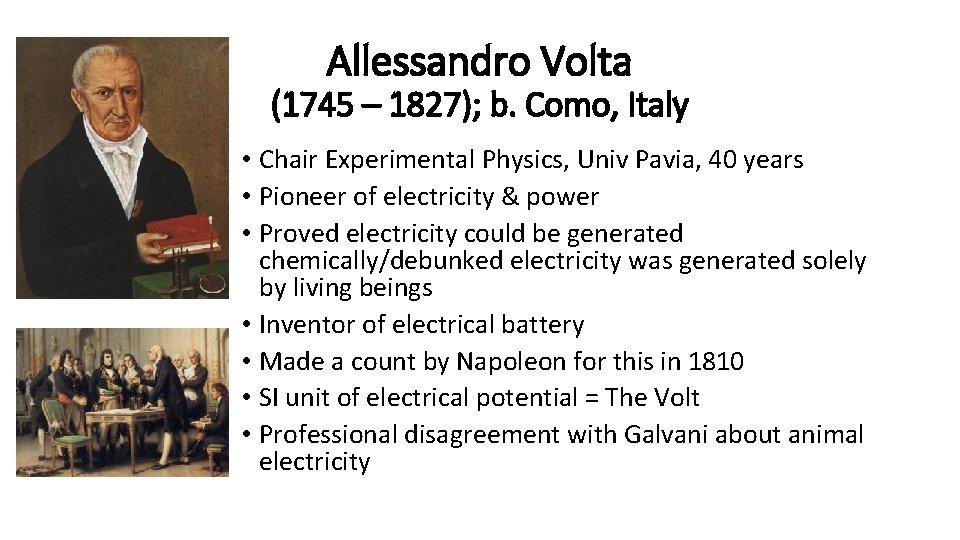 Allessandro Volta (1745 – 1827); b. Como, Italy • Chair Experimental Physics, Univ Pavia,