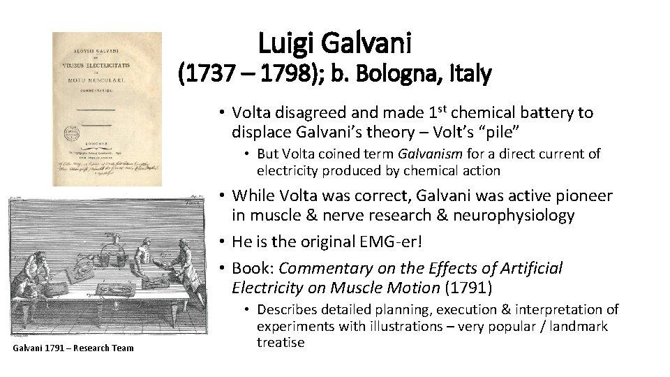 Luigi Galvani (1737 – 1798); b. Bologna, Italy • Volta disagreed and made 1