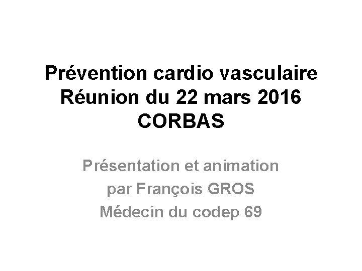 Prévention cardio vasculaire Réunion du 22 mars 2016 CORBAS Présentation et animation par François