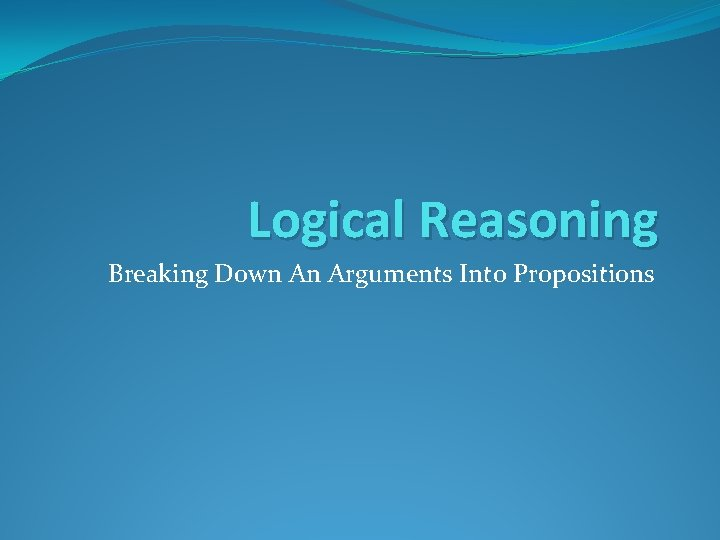 Logical Reasoning Breaking Down An Arguments Into Propositions