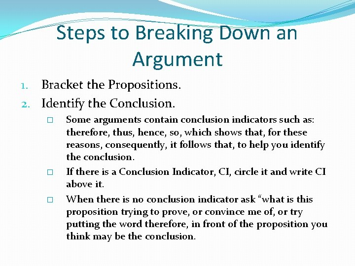 Steps to Breaking Down an Argument 1. Bracket the Propositions. 2. Identify the Conclusion.