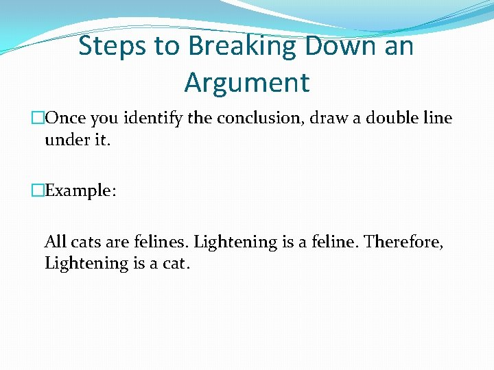 Steps to Breaking Down an Argument �Once you identify the conclusion, draw a double