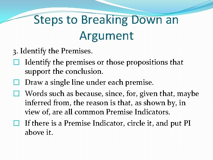 Steps to Breaking Down an Argument 3. Identify the Premises. � Identify the premises