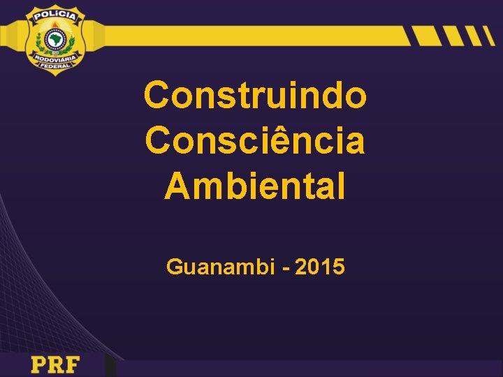 Construindo Consciência Ambiental Guanambi - 2015