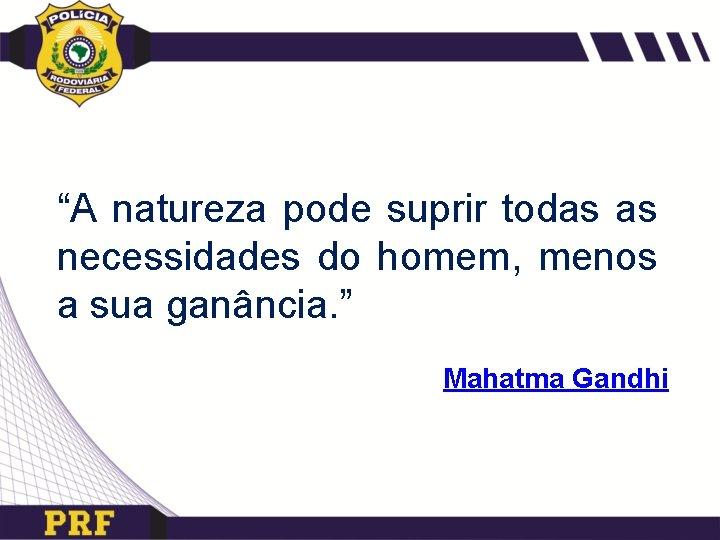 """""""A natureza pode suprir todas as necessidades do homem, menos a sua ganância. """""""