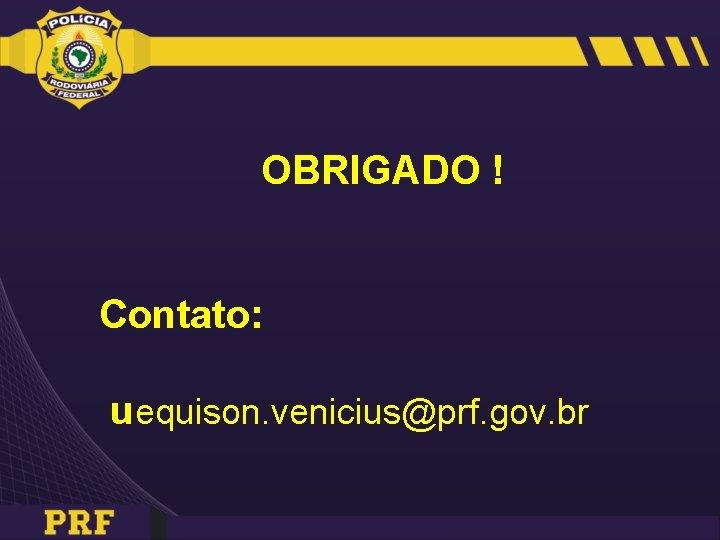 OBRIGADO ! Contato: uequison. venicius@prf. gov. br