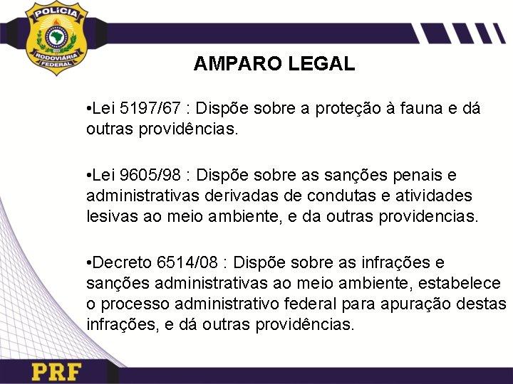 AMPARO LEGAL • Lei 5197/67 : Dispõe sobre a proteção à fauna e dá