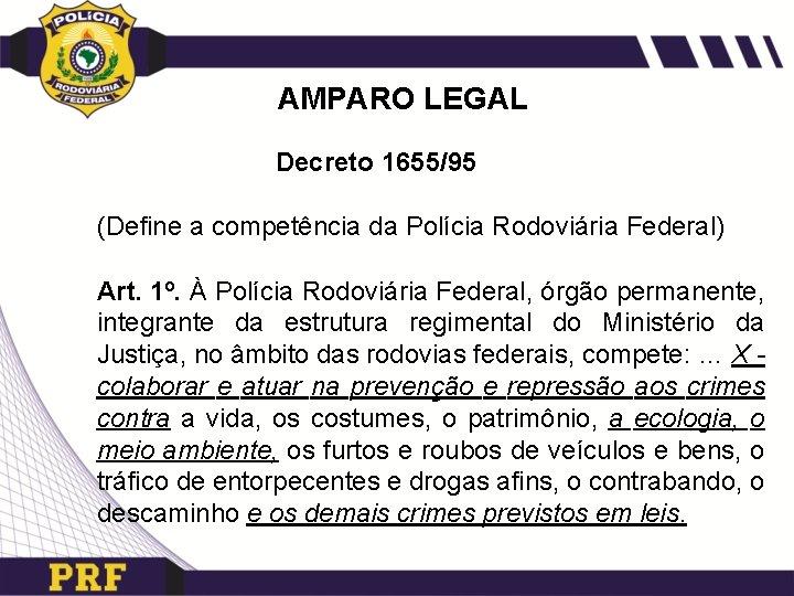 AMPARO LEGAL Decreto 1655/95 (Define a competência da Polícia Rodoviária Federal) Art. 1º. À