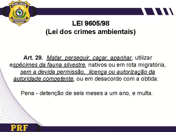 LEI 9605/98 (Lei dos crimes ambientais) Art. 29. Matar, perseguir, caçar, apanhar, utilizar espécimes