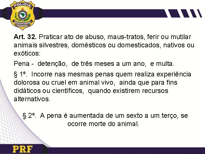 Art. 32. Praticar ato de abuso, maus-tratos, ferir ou mutilar animais silvestres, domésticos ou
