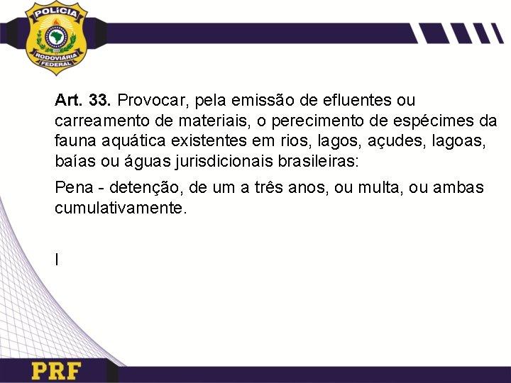 Art. 33. Provocar, pela emissão de efluentes ou carreamento de materiais, o perecimento de