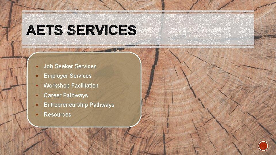 § Job Seeker Services § Employer Services § Workshop Facilitation § Career Pathways §