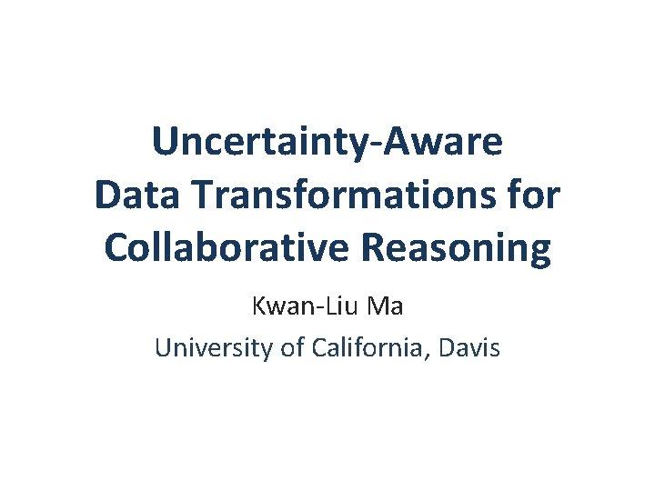 Uncertainty-Aware Data Transformations for Collaborative Reasoning Kwan-Liu Ma University of California, Davis