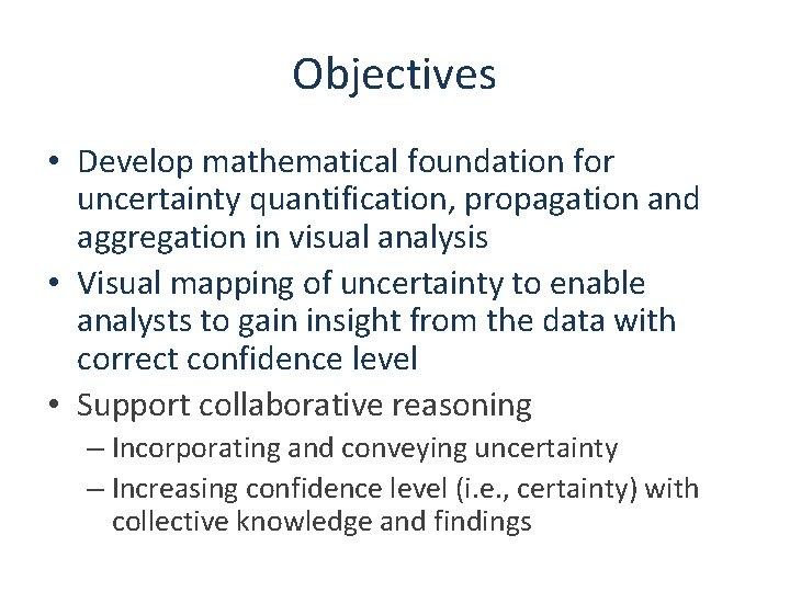 Objectives • Develop mathematical foundation for uncertainty quantification, propagation and aggregation in visual analysis