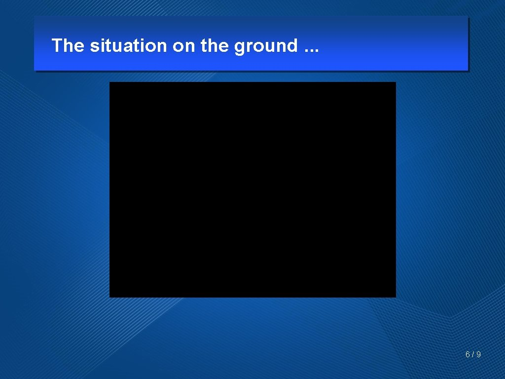 The situation on the ground. . . 6/9