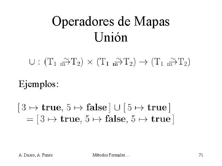 Operadores de Mapas Unión Ejemplos: A. Dasso, A. Funes Métodos Formales. . . 71