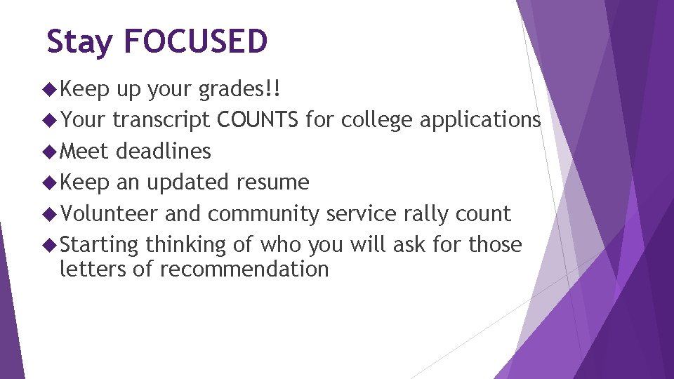 Stay FOCUSED Keep up your grades!! Your transcript COUNTS for college applications Meet deadlines