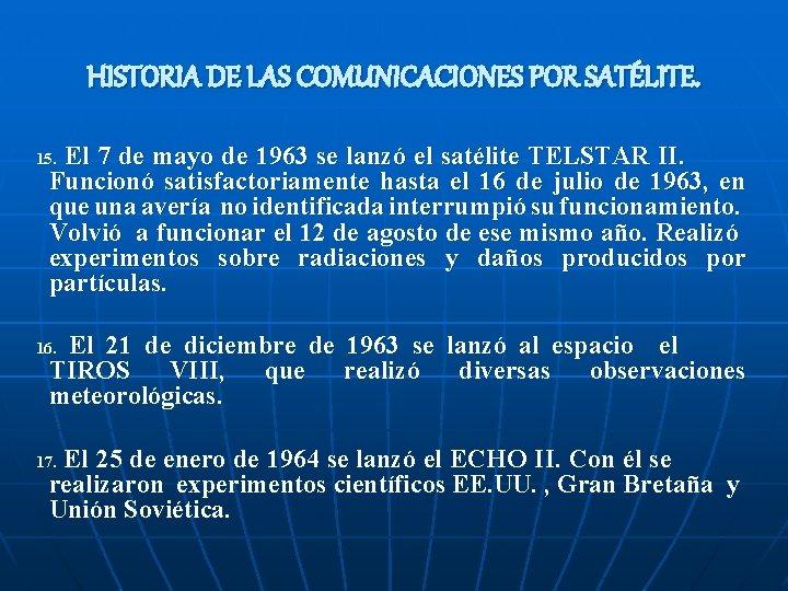 HISTORIA DE LAS COMUNICACIONES POR SATÉLITE. El 7 de mayo de 1963 se lanzó