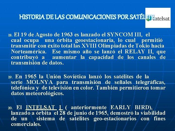 HISTORIA DE LAS COMUNICACIONES POR SATÉLITE. El 19 de Agosto de 1963 es lanzado