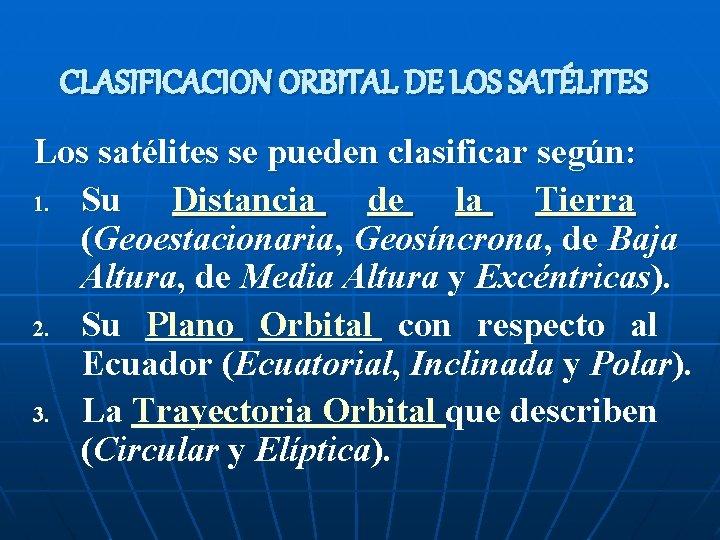 CLASIFICACION ORBITAL DE LOS SATÉLITES Los satélites se pueden clasificar según: 1. Su Distancia