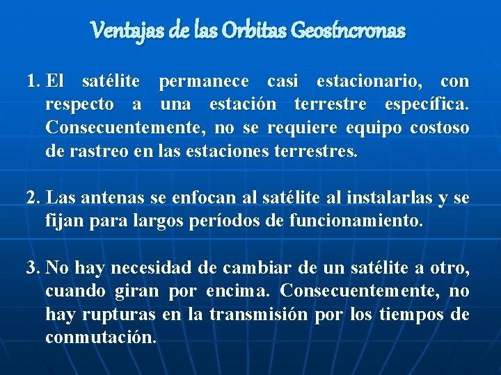 Ventajas de las Orbitas Geosíncronas 1. El satélite permanece casi estacionario, con respecto a