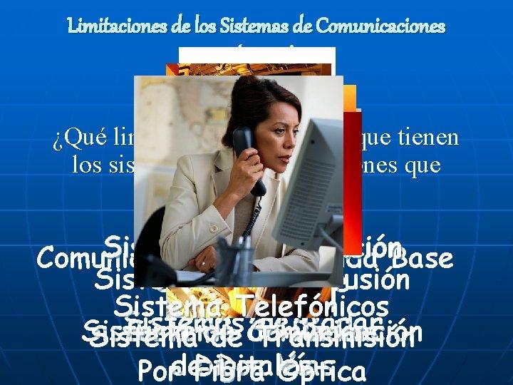 Limitaciones de los Sistemas de Comunicaciones Tradicionales ¿Qué limitaciones cree usted que tienen los