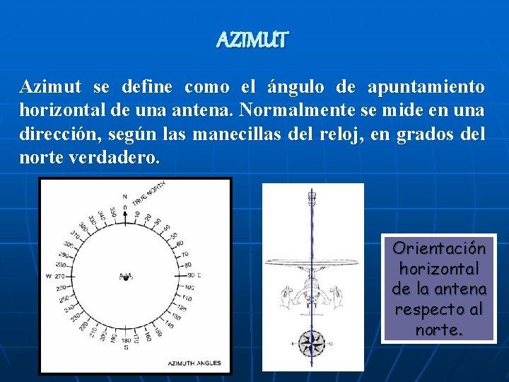 AZIMUT Azimut se define como el ángulo de apuntamiento horizontal de una antena. Normalmente