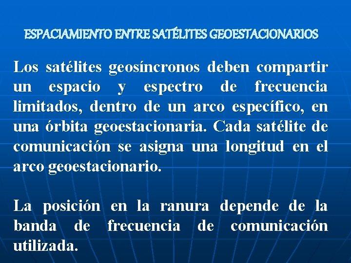 ESPACIAMIENTO ENTRE SATÉLITES GEOESTACIONARIOS Los satélites geosíncronos deben compartir un espacio y espectro de