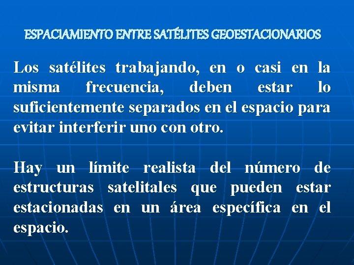 ESPACIAMIENTO ENTRE SATÉLITES GEOESTACIONARIOS Los satélites trabajando, en o casi en la misma frecuencia,