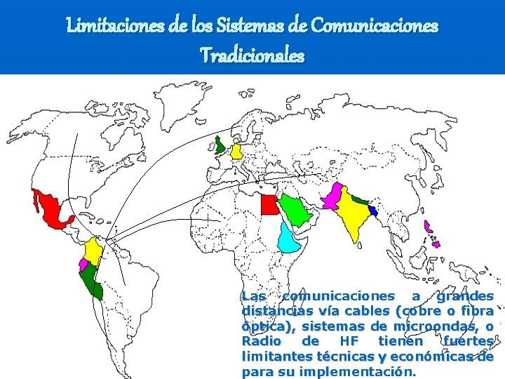 Limitaciones de los Sistemas de Comunicaciones Tradicionales Las comunicaciones a grandes distancias vía cables