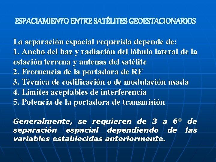 ESPACIAMIENTO ENTRE SATÉLITES GEOESTACIONARIOS La separación espacial requerida depende de: 1. Ancho del haz