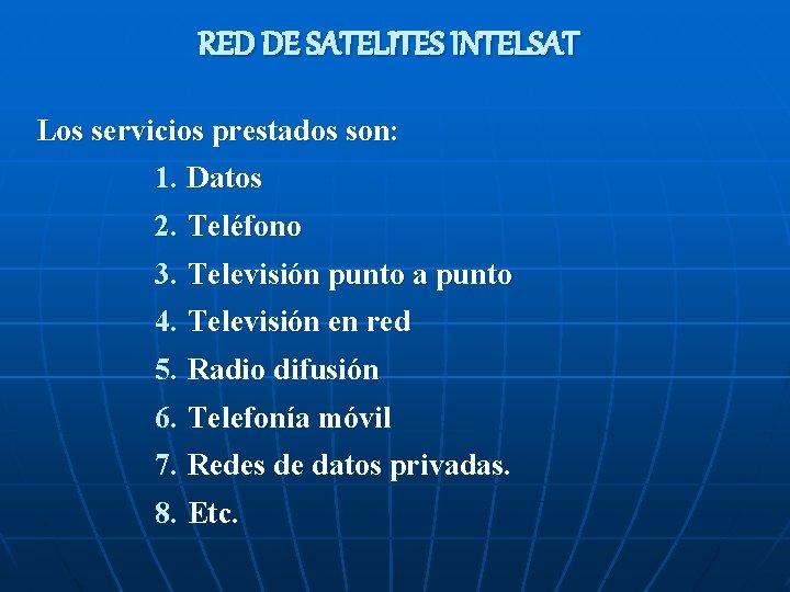 RED DE SATELITES INTELSAT Los servicios prestados son: 1. Datos 2. Teléfono 3. Televisión