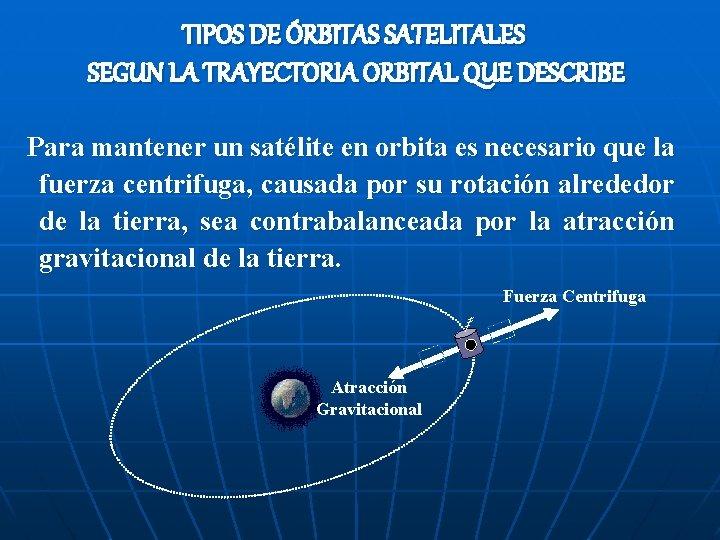 TIPOS DE ÓRBITAS SATELITALES SEGUN LA TRAYECTORIA ORBITAL QUE DESCRIBE Para mantener un satélite