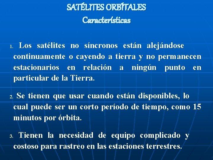 SATÉLITES ORBÍTALES Características Los satélites no síncronos están alejándose continuamente o cayendo a tierra