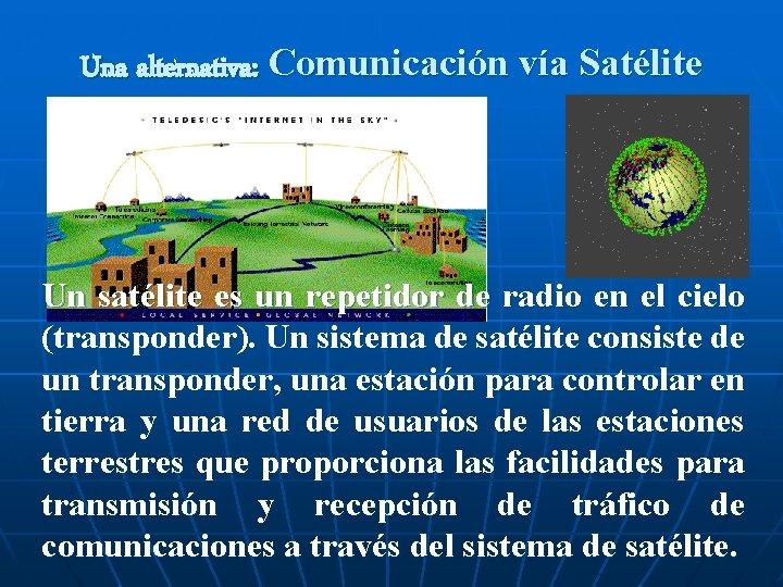 Una alternativa: Comunicación vía Satélite Un satélite es un repetidor de radio en el