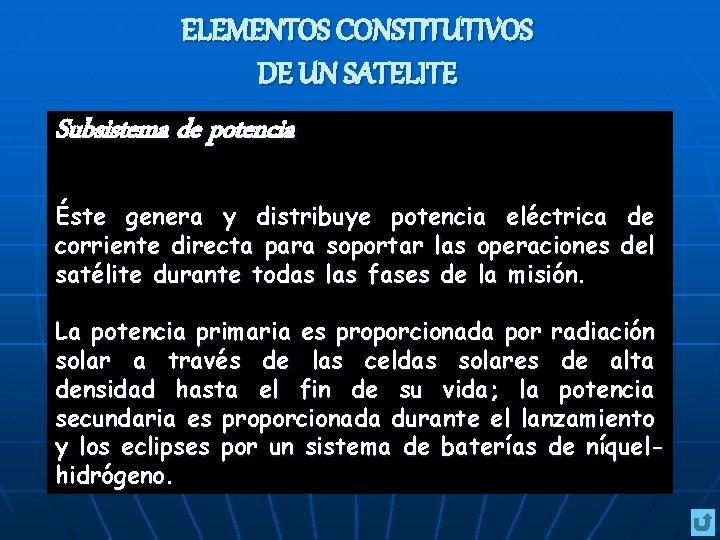ELEMENTOS CONSTITUTIVOS DE UN SATELITE Subsistema de potencia Éste genera y distribuye potencia eléctrica